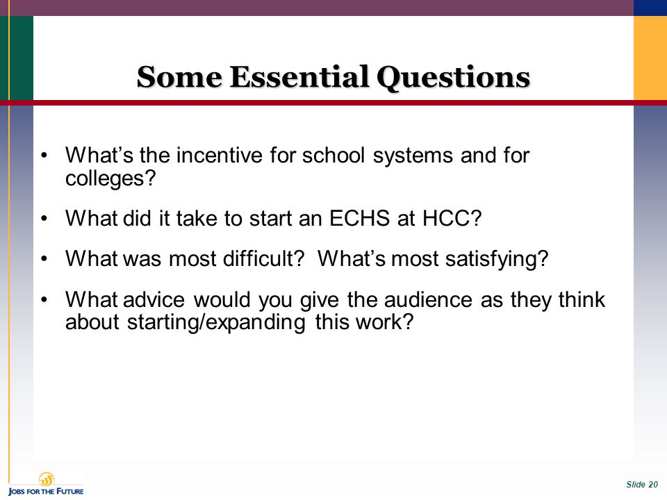 Slide 20 Some Essential Questions What's the incentive for school systems and for colleges? What did it take to start an ECHS at HCC? What was most di