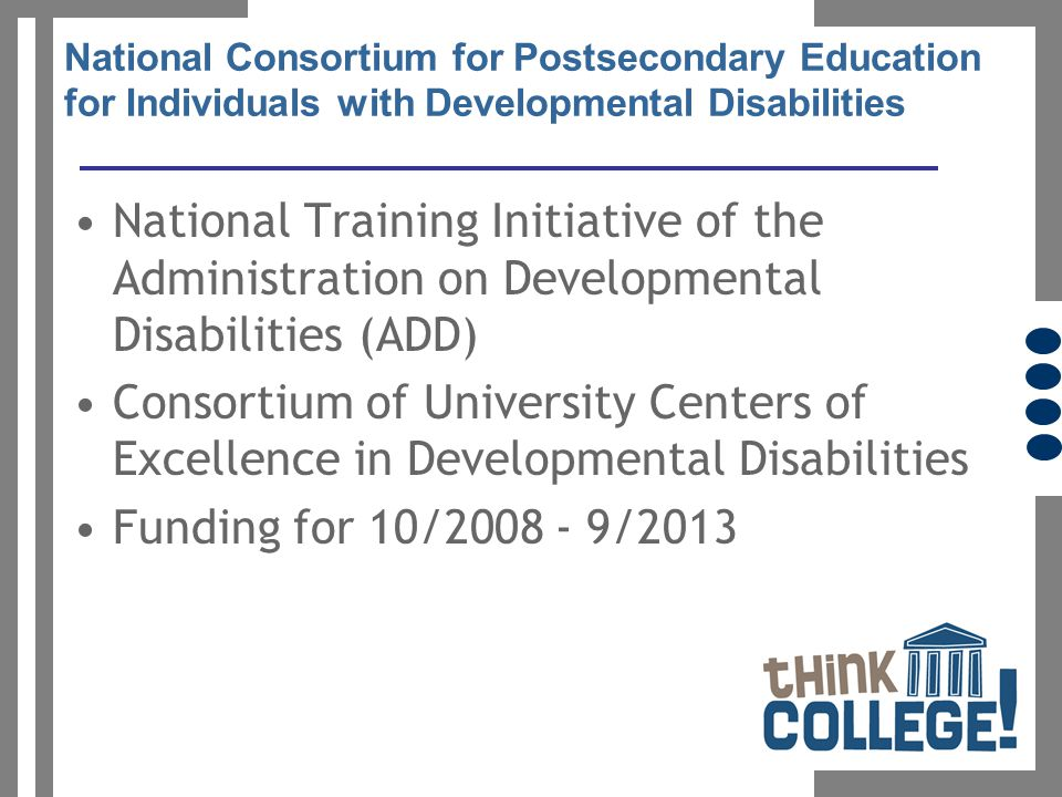 National Consortium for Postsecondary Education for Individuals with Developmental Disabilities National Training Initiative of the Administration on Developmental Disabilities (ADD) Consortium of University Centers of Excellence in Developmental Disabilities Funding for 10/2008 - 9/2013