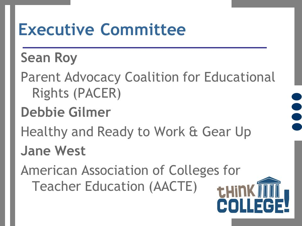 Executive Committee Sean Roy Parent Advocacy Coalition for Educational Rights (PACER) Debbie Gilmer Healthy and Ready to Work & Gear Up Jane West American Association of Colleges for Teacher Education (AACTE)