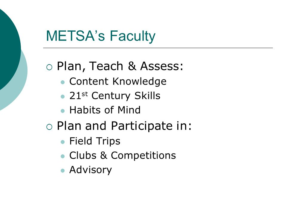 METSA's Faculty  Plan, Teach & Assess: Content Knowledge 21 st Century Skills Habits of Mind  Plan and Participate in: Field Trips Clubs & Competitions Advisory