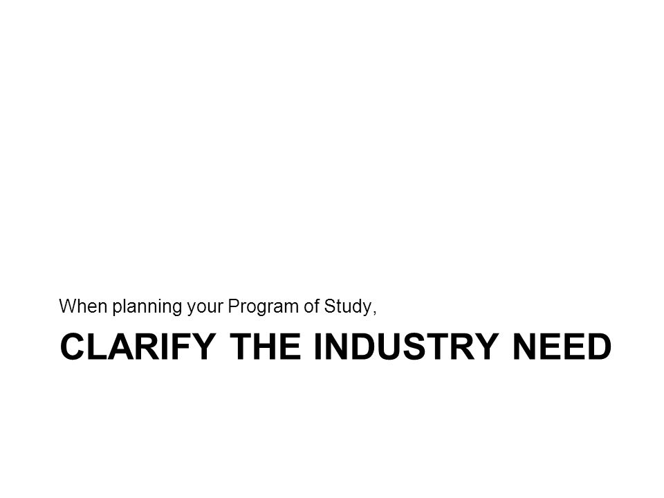 CLARIFY THE INDUSTRY NEED When planning your Program of Study,