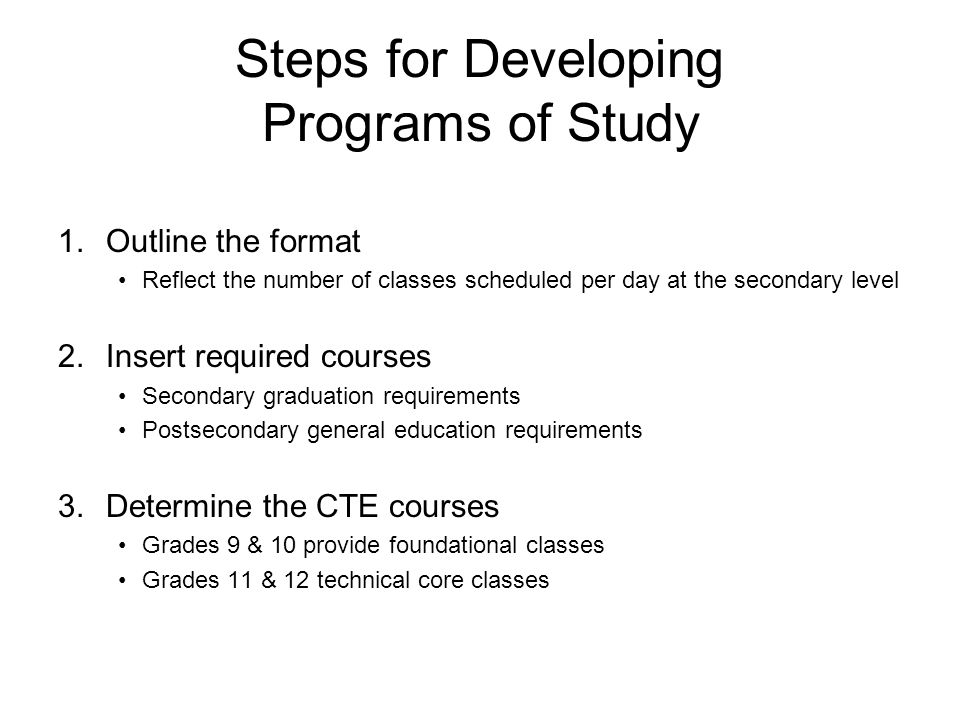 1.Outline the format Reflect the number of classes scheduled per day at the secondary level 2.Insert required courses Secondary graduation requirements Postsecondary general education requirements 3.Determine the CTE courses Grades 9 & 10 provide foundational classes Grades 11 & 12 technical core classes Steps for Developing Programs of Study