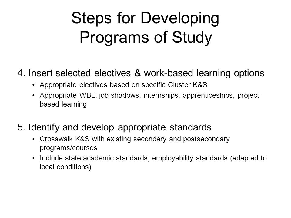 4.Insert selected electives & work-based learning options Appropriate electives based on specific Cluster K&S Appropriate WBL: job shadows; internships; apprenticeships; project- based learning 5.Identify and develop appropriate standards Crosswalk K&S with existing secondary and postsecondary programs/courses Include state academic standards; employability standards (adapted to local conditions) Steps for Developing Programs of Study