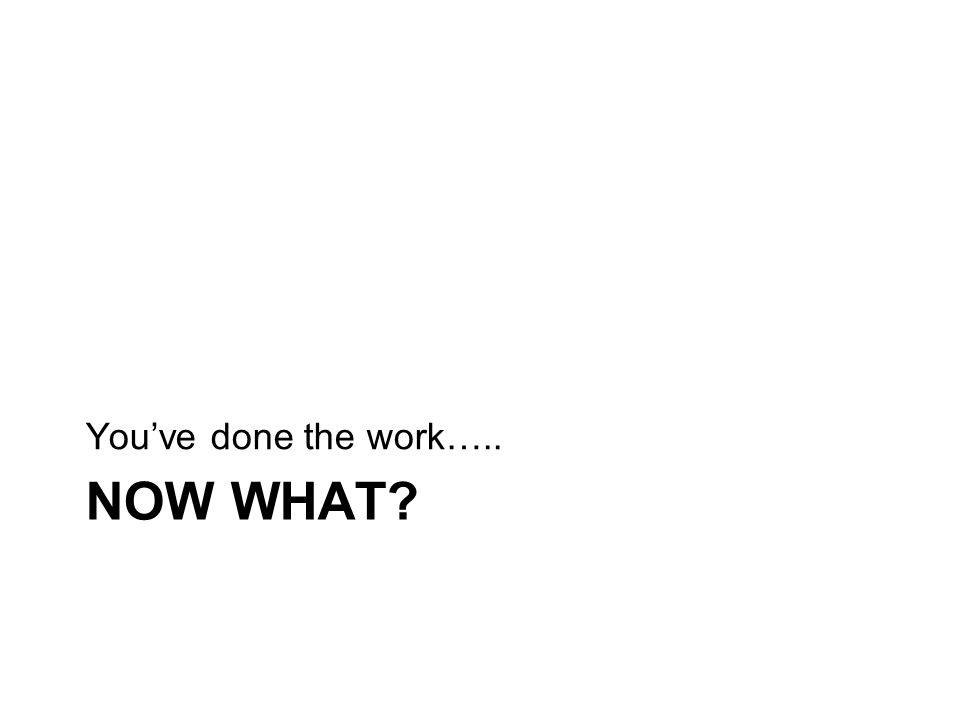 NOW WHAT? You've done the work…..