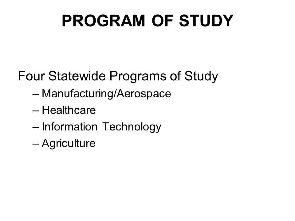 PROGRAM OF STUDY Four Statewide Programs of Study –Manufacturing/Aerospace –Healthcare –Information Technology –Agriculture