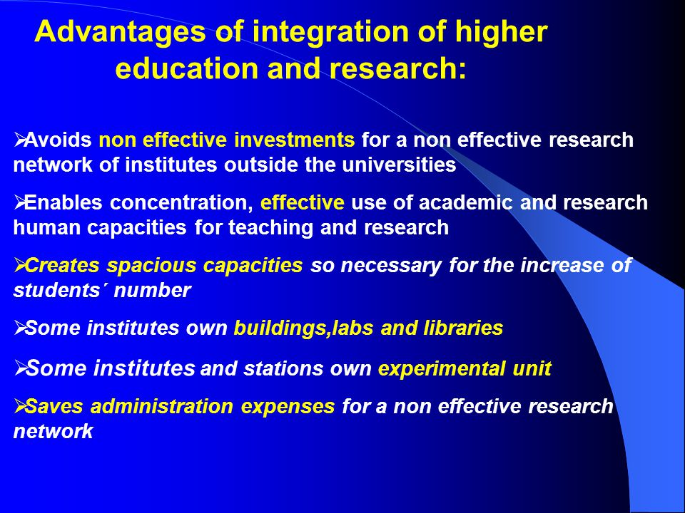 Advantages of integration of higher education and research:  Avoids non effective investments for a non effective research network of institutes outside the universities  Enables concentration, effective use of academic and research human capacities for teaching and research  Creates spacious capacities so necessary for the increase of students´ number  Some institutes own buildings,labs and libraries  Some institutes and stations own experimental unit  Saves administration expenses for a non effective research network