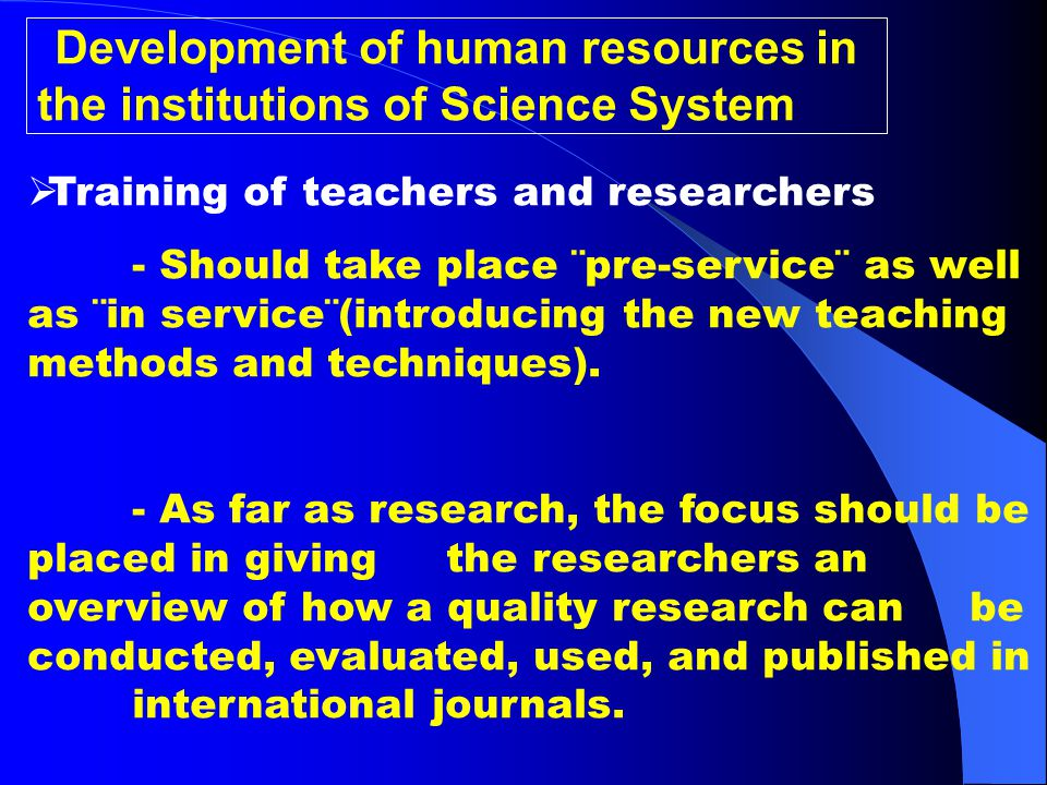 Development of human resources in the institutions of Science System  Training of teachers and researchers - Should take place ¨pre-service¨ as well as ¨in service¨(introducing the new teaching methods and techniques).