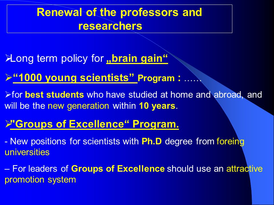 """Renewal of the professors and researchers  Long term policy for """"brain gain  1000 young scientists Program : ……  for best students who have studied at home and abroad, and will be the new generation within 10 years."""