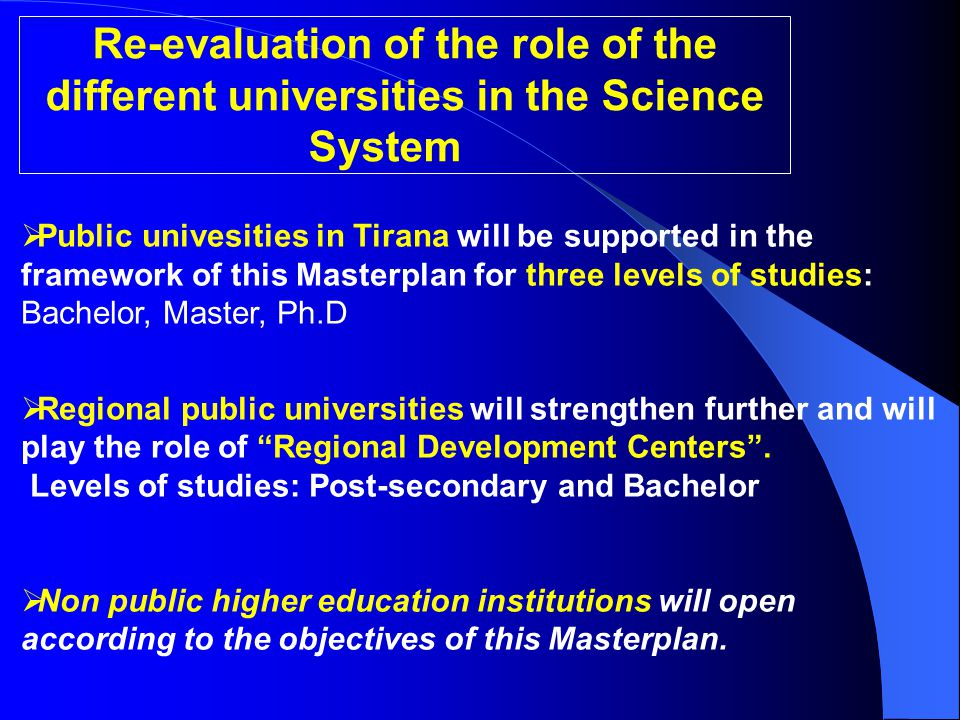 Re-evaluation of the role of the different universities in the Science System  Public univesities in Tirana will be supported in the framework of this Masterplan for three levels of studies: Bachelor, Master, Ph.D  Regional public universities will strengthen further and will play the role of Regional Development Centers .