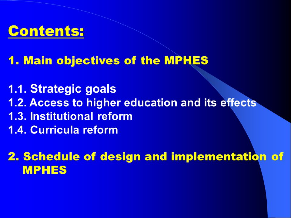 Contents: 1. Main objectives of the MPHES 1.1. Strategic goals 1.2. Access to higher education and its effects 1.3. Institutional reform 1.4. Curricul
