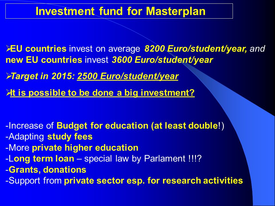Investment fund for Masterplan  EU countries invest on average 8200 Euro/student/year, and new EU countries invest 3600 Euro/student/year  Target in 2015: 2500 Euro/student/year  It is possible to be done a big investment.