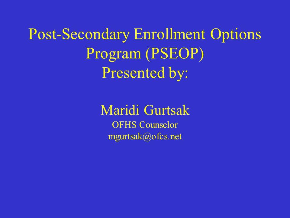 Post-Secondary Enrollment Options Program (PSEOP) Presented by: Maridi Gurtsak OFHS Counselor mgurtsak@ofcs.net