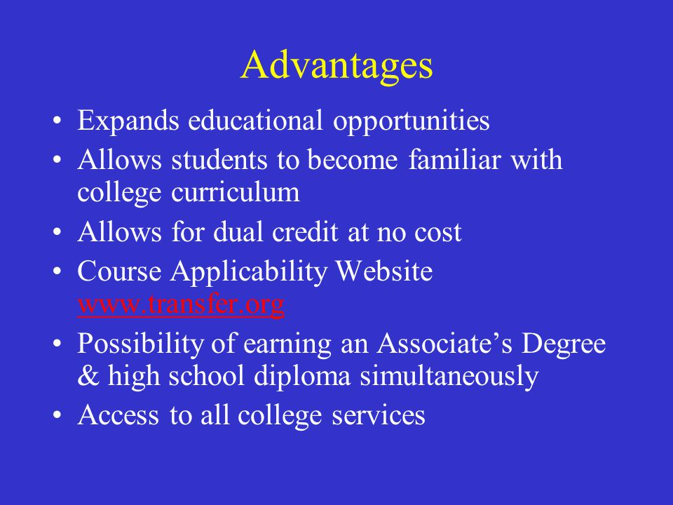 Advantages Expands educational opportunities Allows students to become familiar with college curriculum Allows for dual credit at no cost Course Applicability Website www.transfer.org www.transfer.org Possibility of earning an Associate's Degree & high school diploma simultaneously Access to all college services