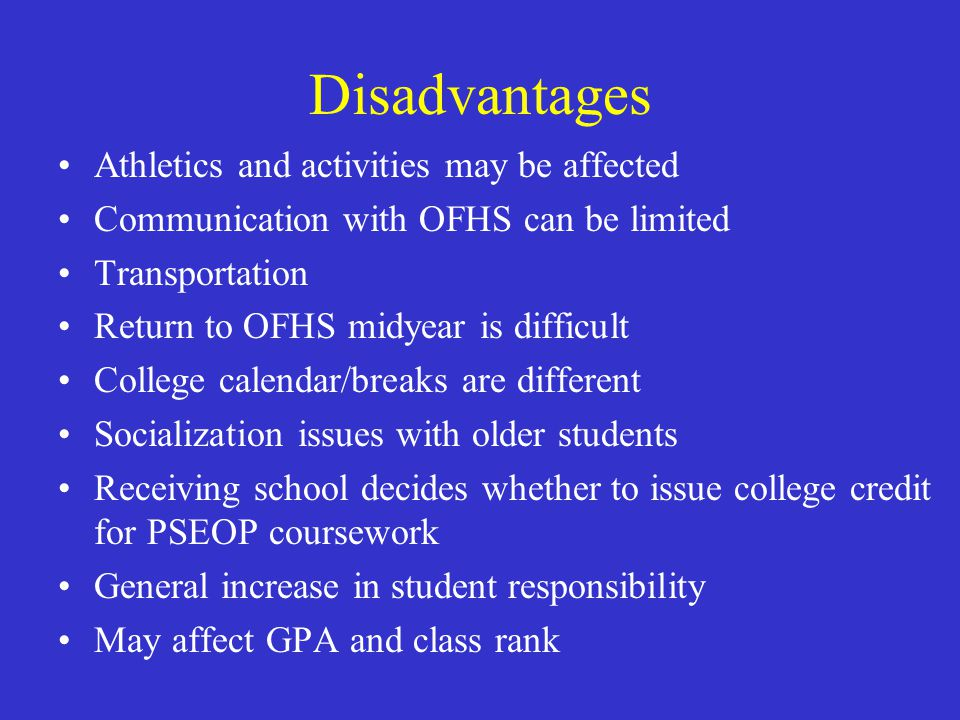 Disadvantages Athletics and activities may be affected Communication with OFHS can be limited Transportation Return to OFHS midyear is difficult College calendar/breaks are different Socialization issues with older students Receiving school decides whether to issue college credit for PSEOP coursework General increase in student responsibility May affect GPA and class rank
