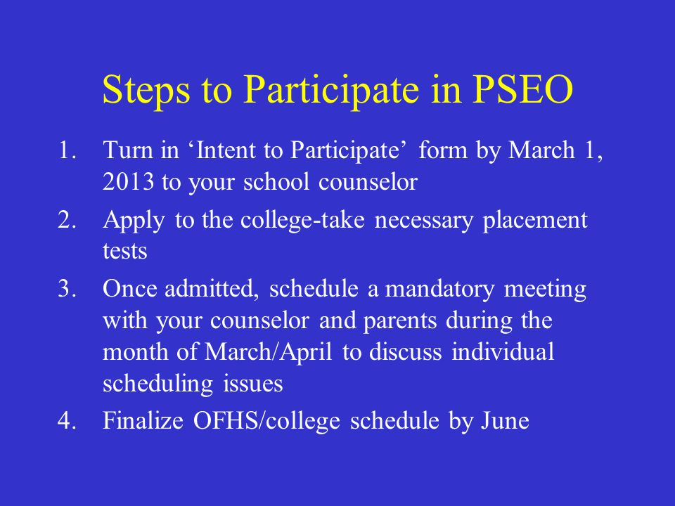 Steps to Participate in PSEO 1.Turn in 'Intent to Participate' form by March 1, 2013 to your school counselor 2.Apply to the college-take necessary pl