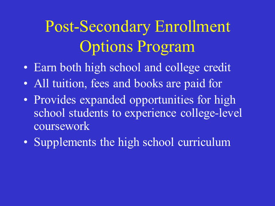 Post-Secondary Enrollment Options Program Earn both high school and college credit All tuition, fees and books are paid for Provides expanded opportun