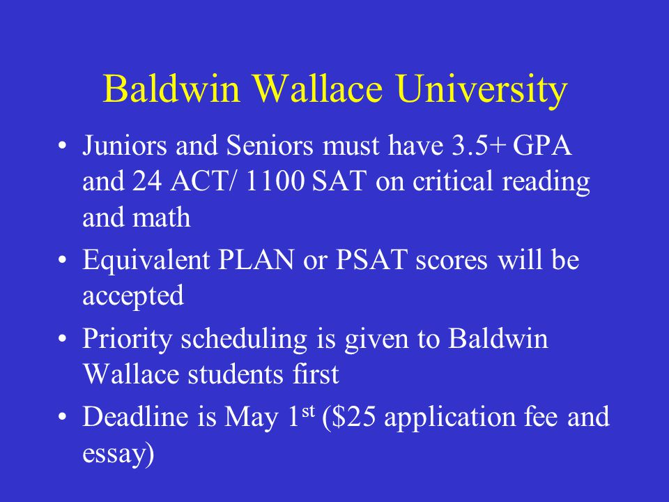 Baldwin Wallace University Juniors and Seniors must have 3.5+ GPA and 24 ACT/ 1100 SAT on critical reading and math Equivalent PLAN or PSAT scores wil