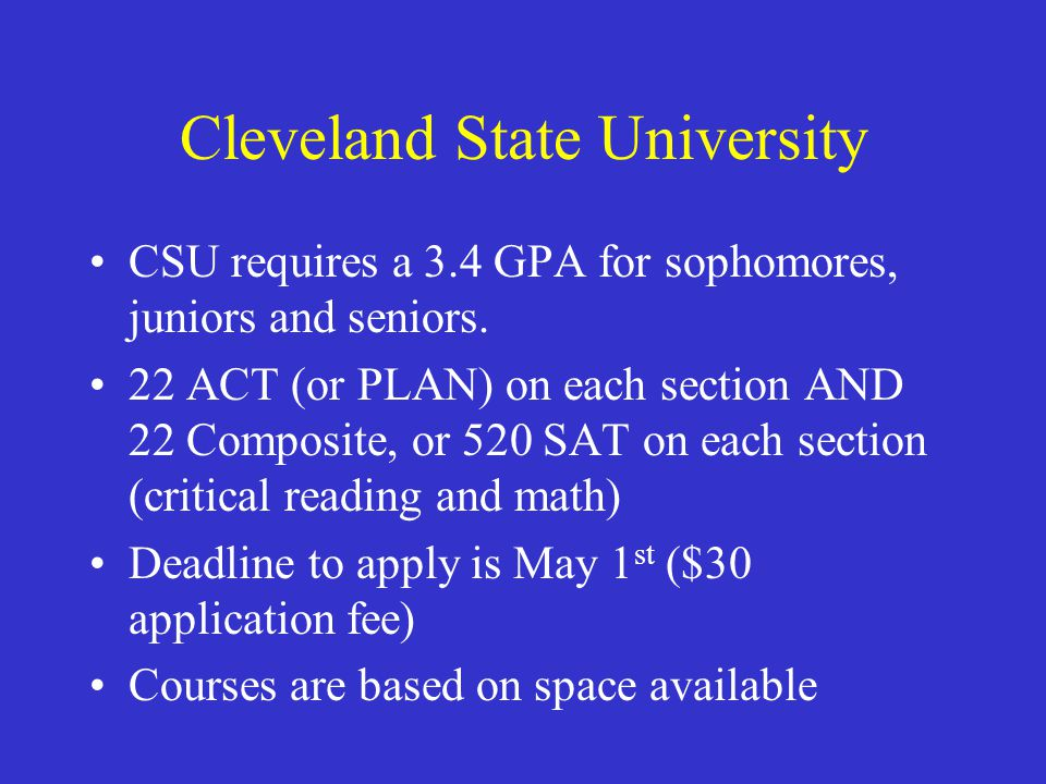 Cleveland State University CSU requires a 3.4 GPA for sophomores, juniors and seniors. 22 ACT (or PLAN) on each section AND 22 Composite, or 520 SAT o