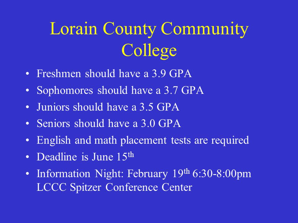 Lorain County Community College Freshmen should have a 3.9 GPA Sophomores should have a 3.7 GPA Juniors should have a 3.5 GPA Seniors should have a 3.