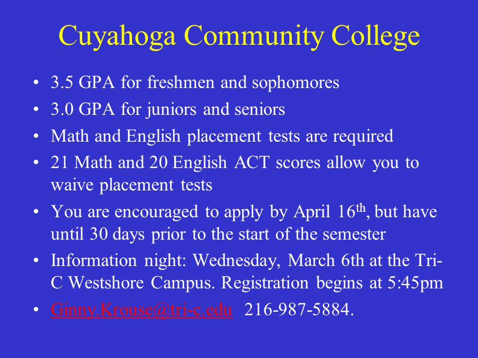 Cuyahoga Community College 3.5 GPA for freshmen and sophomores 3.0 GPA for juniors and seniors Math and English placement tests are required 21 Math and 20 English ACT scores allow you to waive placement tests You are encouraged to apply by April 16 th, but have until 30 days prior to the start of the semester Information night: Wednesday, March 6th at the Tri- C Westshore Campus.