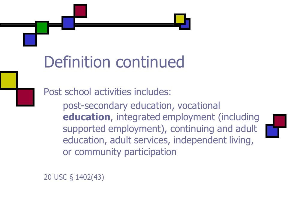 Definition continued Post school activities includes: post-secondary education, vocational education, integrated employment (including supported employment), continuing and adult education, adult services, independent living, or community participation 20 USC § 1402(43)