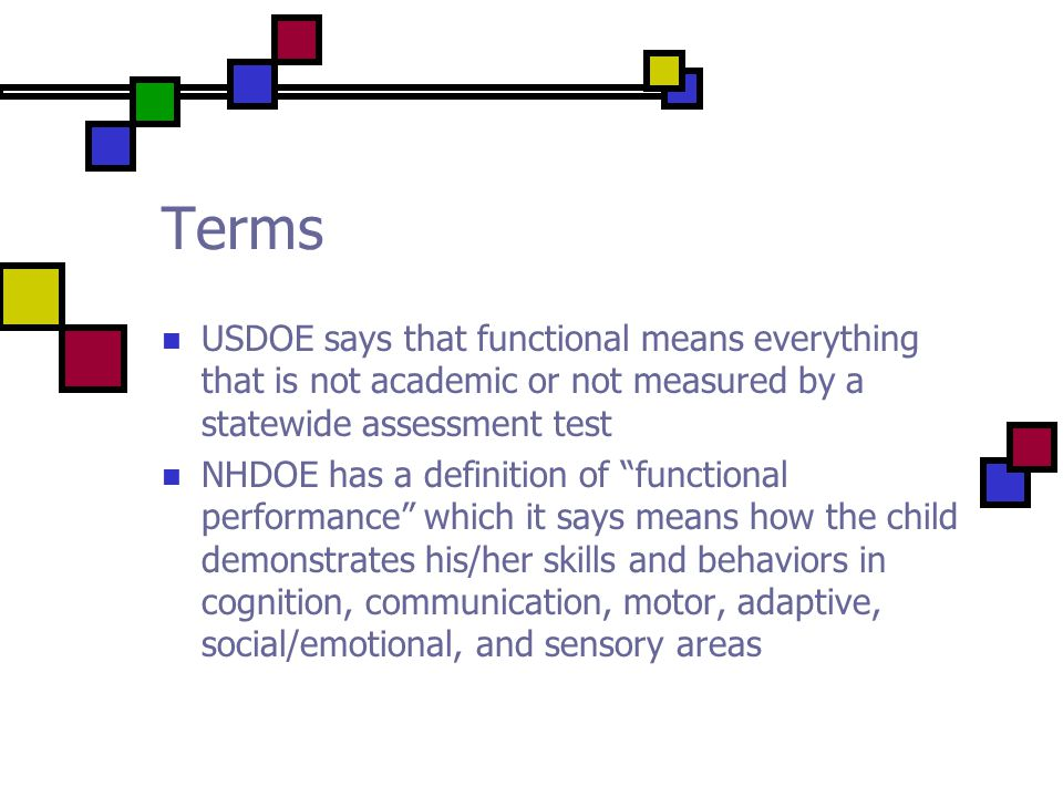 Terms USDOE says that functional means everything that is not academic or not measured by a statewide assessment test NHDOE has a definition of functional performance which it says means how the child demonstrates his/her skills and behaviors in cognition, communication, motor, adaptive, social/emotional, and sensory areas