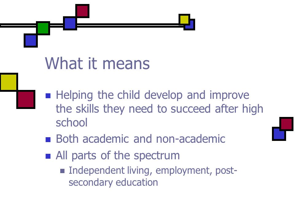 What it means Helping the child develop and improve the skills they need to succeed after high school Both academic and non-academic All parts of the spectrum Independent living, employment, post- secondary education