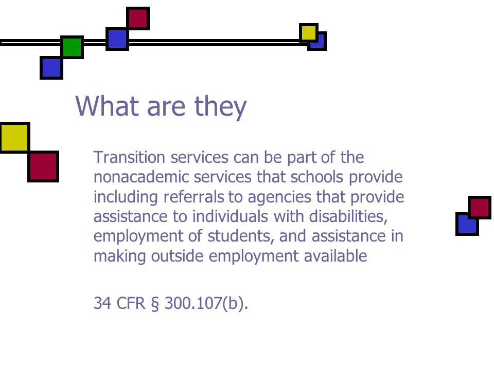What are they Transition services can be part of the nonacademic services that schools provide including referrals to agencies that provide assistance to individuals with disabilities, employment of students, and assistance in making outside employment available 34 CFR § 300.107(b).