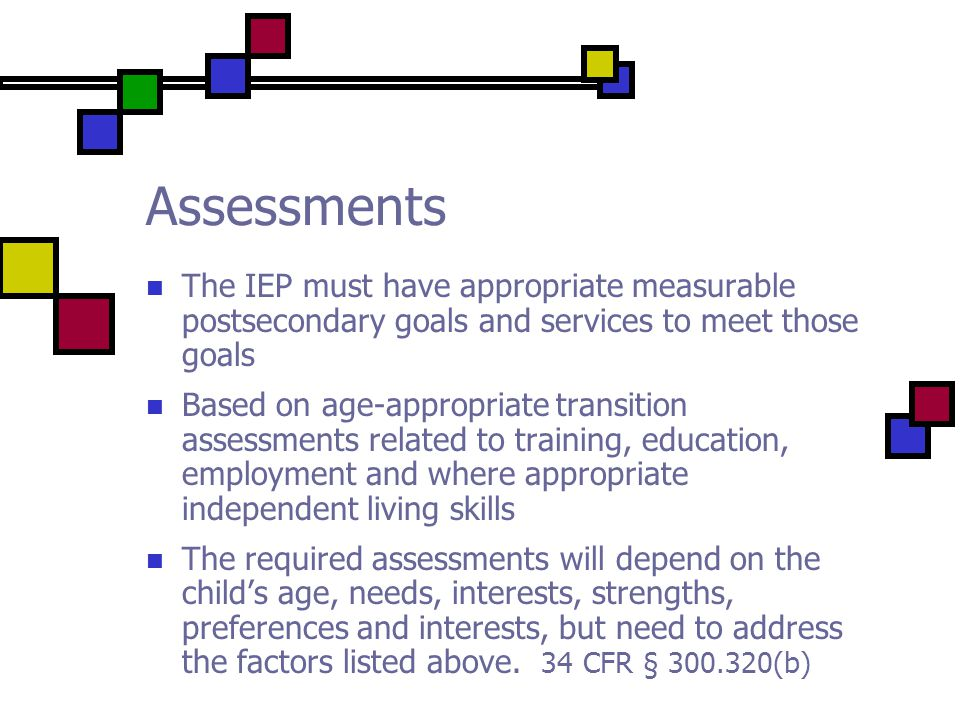 Assessments The IEP must have appropriate measurable postsecondary goals and services to meet those goals Based on age-appropriate transition assessments related to training, education, employment and where appropriate independent living skills The required assessments will depend on the child's age, needs, interests, strengths, preferences and interests, but need to address the factors listed above.