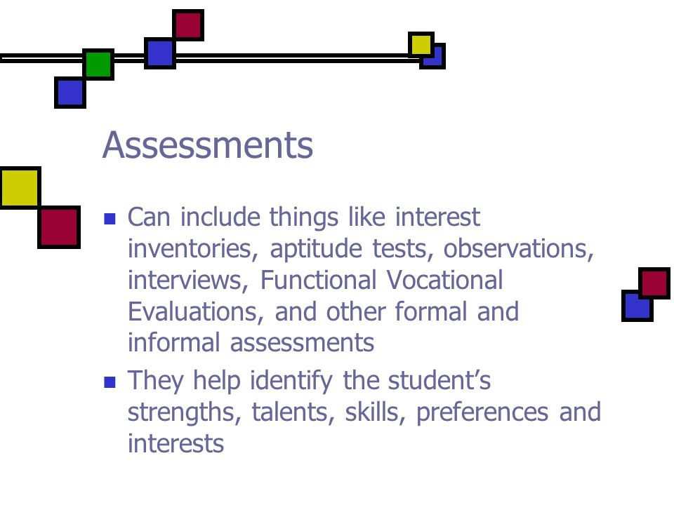 Assessments Can include things like interest inventories, aptitude tests, observations, interviews, Functional Vocational Evaluations, and other formal and informal assessments They help identify the student's strengths, talents, skills, preferences and interests
