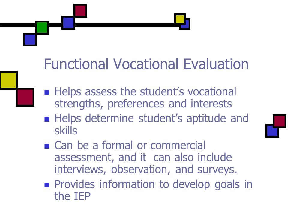 Functional Vocational Evaluation Helps assess the student's vocational strengths, preferences and interests Helps determine student's aptitude and skills Can be a formal or commercial assessment, and it can also include interviews, observation, and surveys.