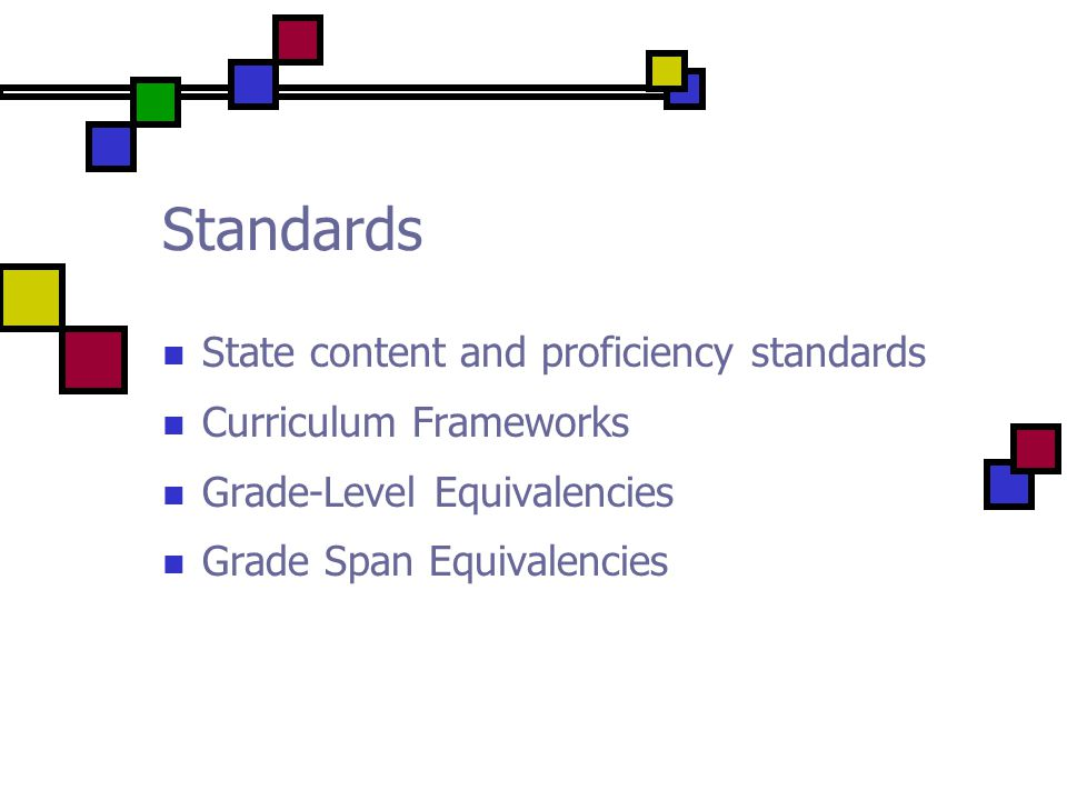 Standards State content and proficiency standards Curriculum Frameworks Grade-Level Equivalencies Grade Span Equivalencies