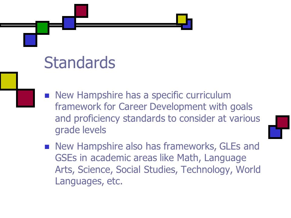 Standards New Hampshire has a specific curriculum framework for Career Development with goals and proficiency standards to consider at various grade levels New Hampshire also has frameworks, GLEs and GSEs in academic areas like Math, Language Arts, Science, Social Studies, Technology, World Languages, etc.