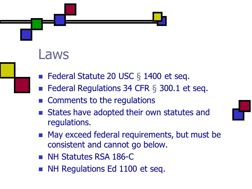 Laws Federal Statute 20 USC § 1400 et seq. Federal Regulations 34 CFR § 300.1 et seq. Comments to the regulations States have adopted their own statut