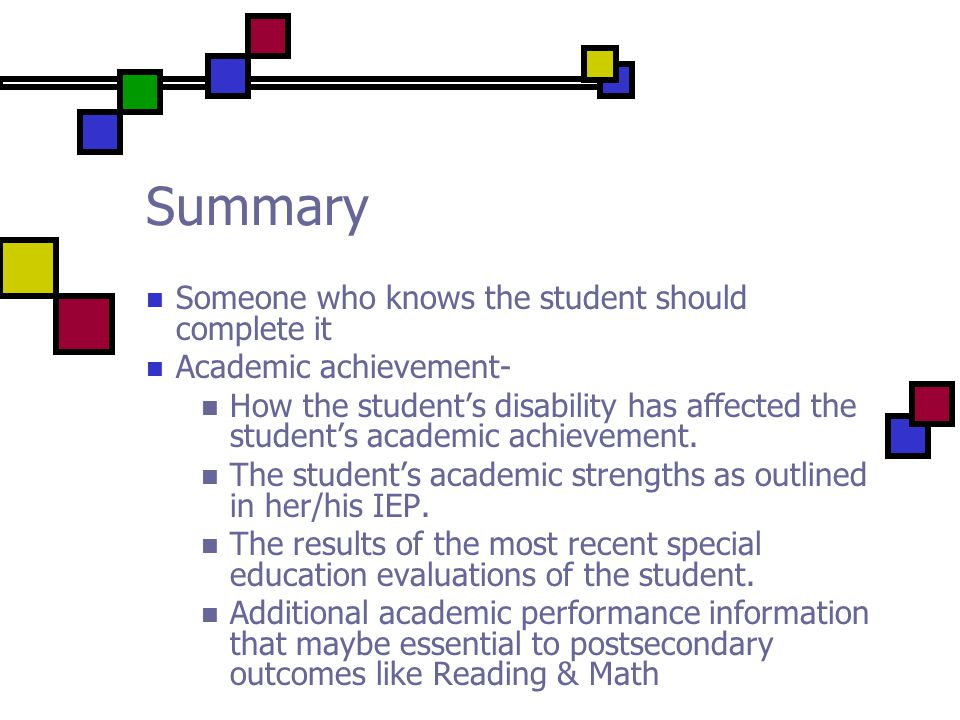 Summary Someone who knows the student should complete it Academic achievement- How the student's disability has affected the student's academic achievement.
