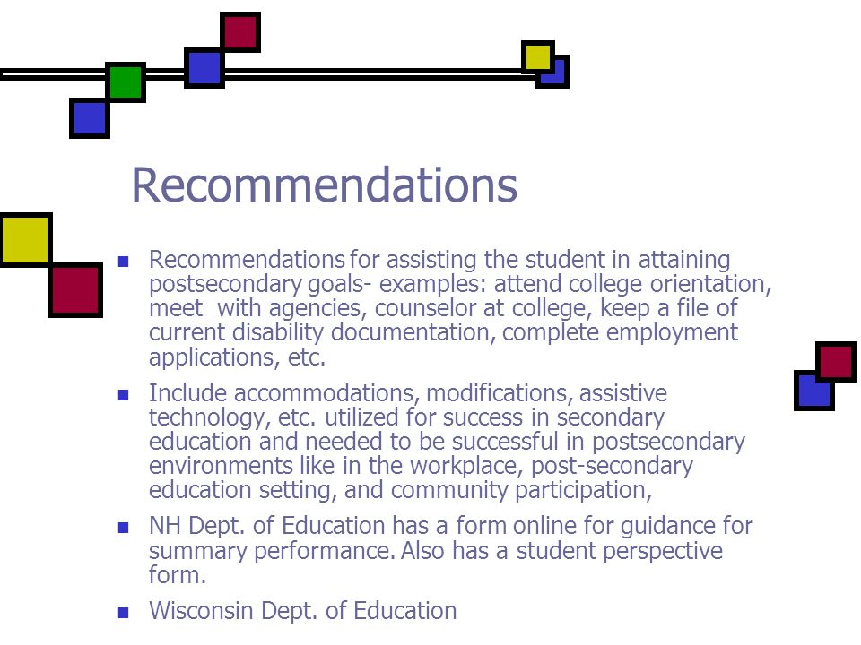 Recommendations Recommendations for assisting the student in attaining postsecondary goals- examples: attend college orientation, meet with agencies, counselor at college, keep a file of current disability documentation, complete employment applications, etc.
