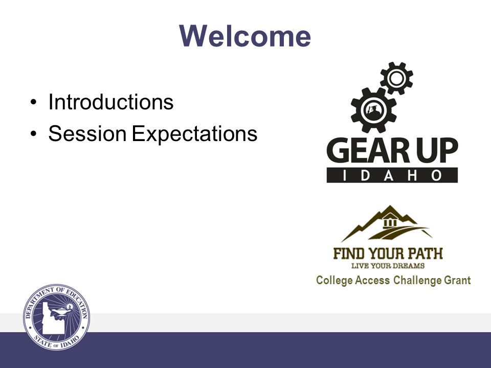 Welcome Introductions Session Expectations College Access Challenge Grant