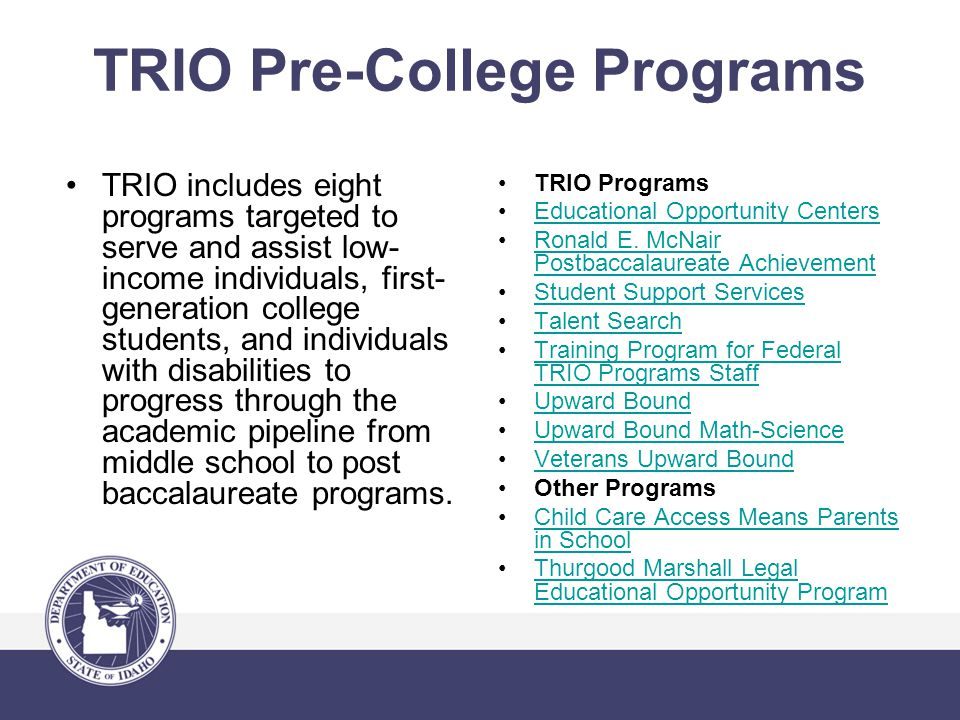 TRIO Pre-College Programs TRIO includes eight programs targeted to serve and assist low- income individuals, first- generation college students, and individuals with disabilities to progress through the academic pipeline from middle school to post baccalaureate programs.