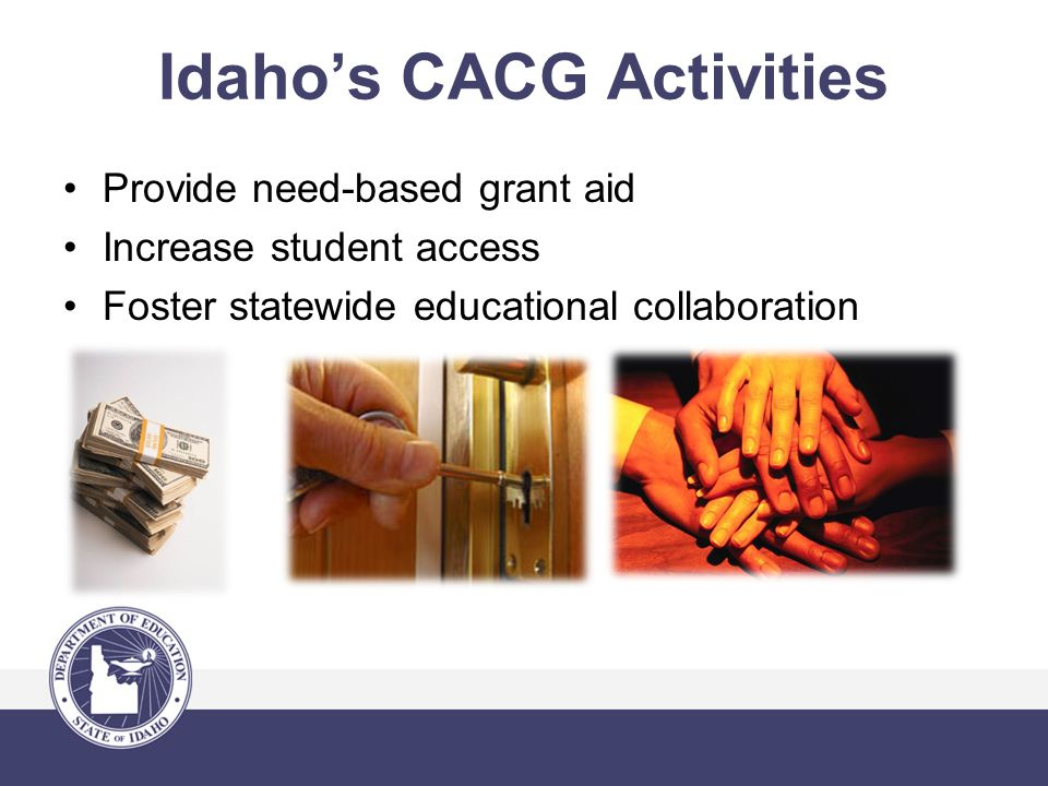 Idaho's CACG Activities Provide need-based grant aid Increase student access Foster statewide educational collaboration