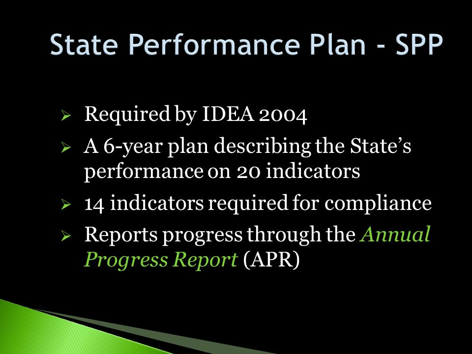  Required by IDEA 2004  A 6-year plan describing the State's performance on 20 indicators  14 indicators required for compliance  Reports progress