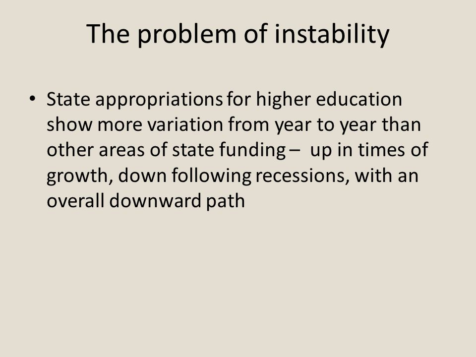 The problem of instability State appropriations for higher education show more variation from year to year than other areas of state funding – up in times of growth, down following recessions, with an overall downward path