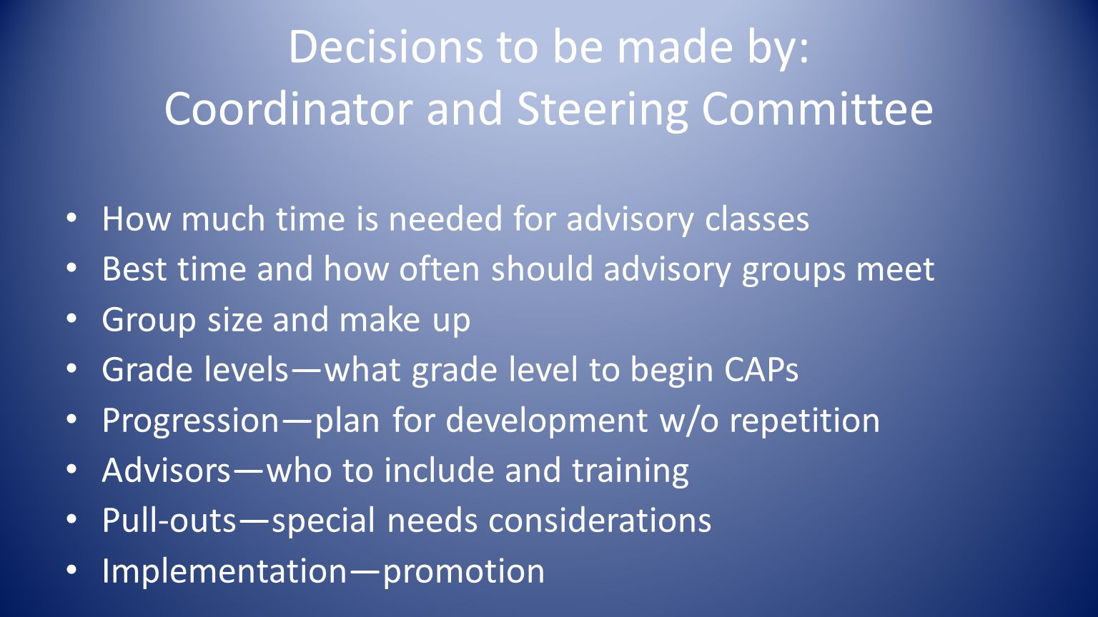 Decisions to be made by: Coordinator and Steering Committee How much time is needed for advisory classes Best time and how often should advisory groups meet Group size and make up Grade levels—what grade level to begin CAPs Progression—plan for development w/o repetition Advisors—who to include and training Pull-outs—special needs considerations Implementation—promotion