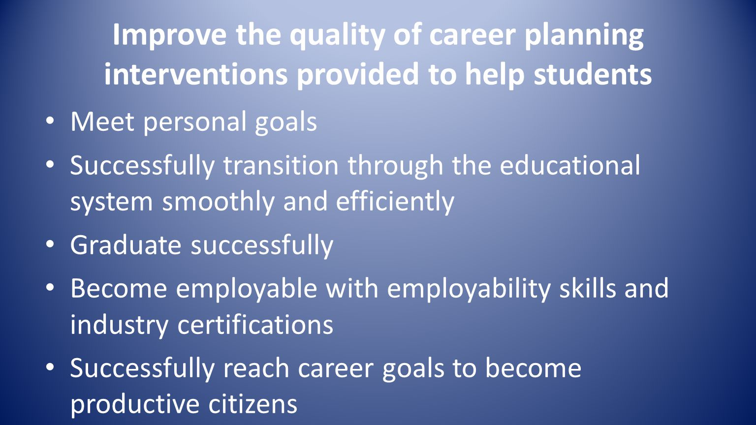 Improve the quality of career planning interventions provided to help students Meet personal goals Successfully transition through the educational system smoothly and efficiently Graduate successfully Become employable with employability skills and industry certifications Successfully reach career goals to become productive citizens