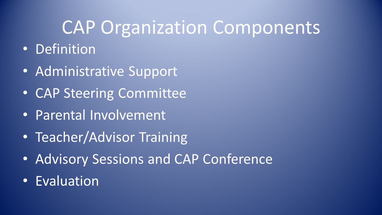 CAP Organization Components Definition Administrative Support CAP Steering Committee Parental Involvement Teacher/Advisor Training Advisory Sessions and CAP Conference Evaluation