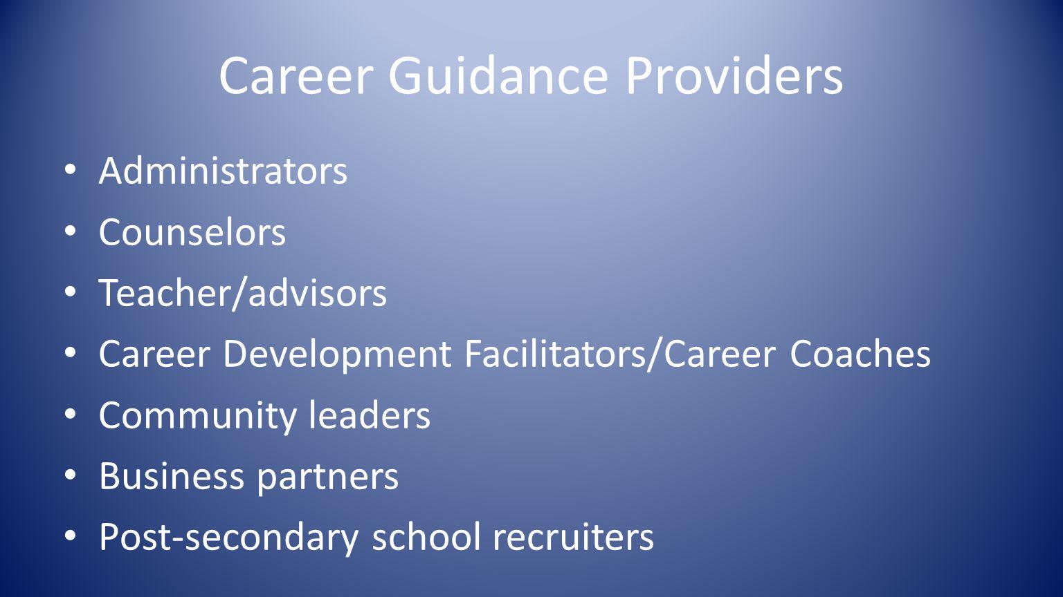 Career Guidance Providers Administrators Counselors Teacher/advisors Career Development Facilitators/Career Coaches Community leaders Business partners Post-secondary school recruiters