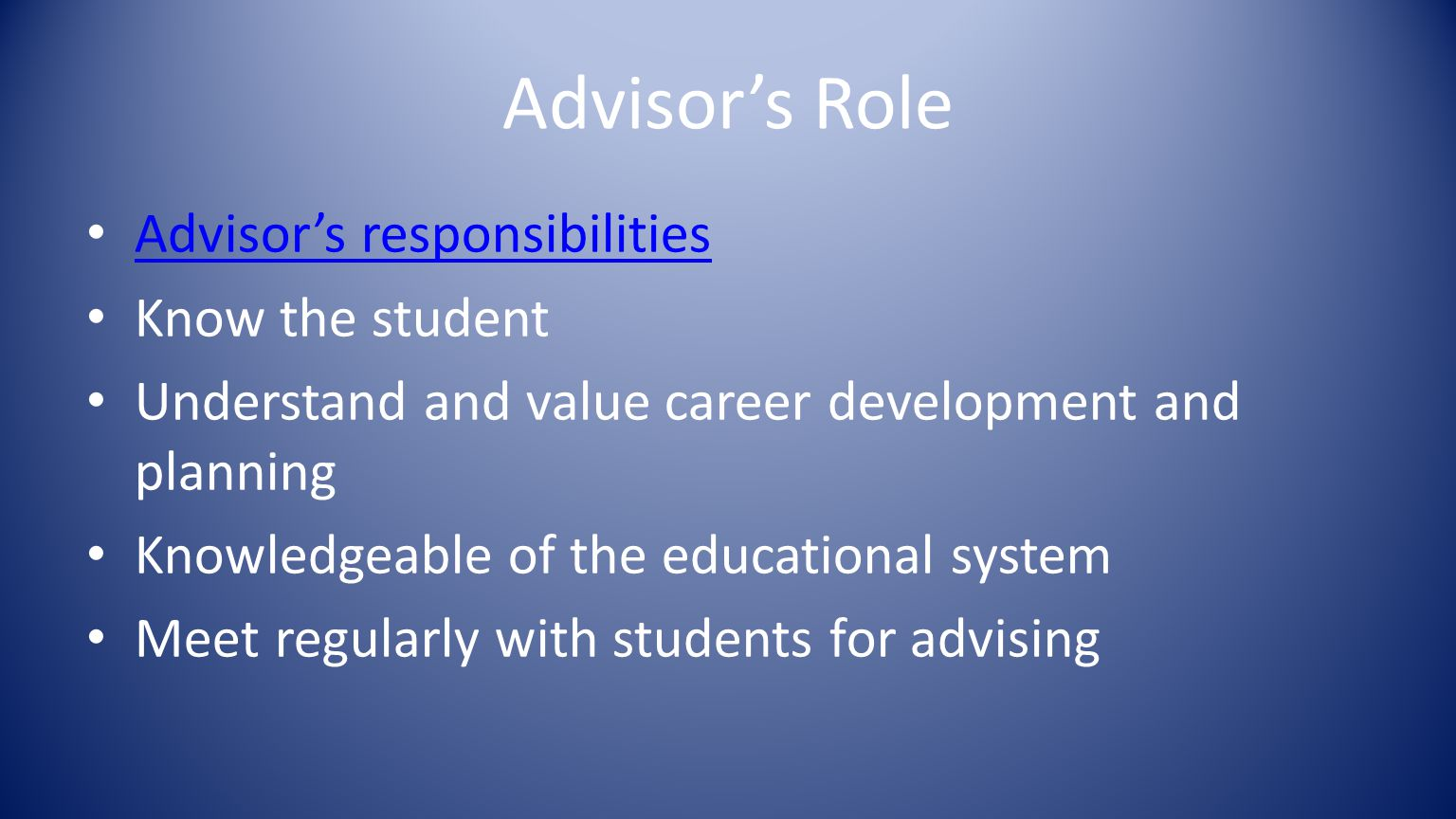 Advisor's Role Advisor's responsibilities Know the student Understand and value career development and planning Knowledgeable of the educational system Meet regularly with students for advising