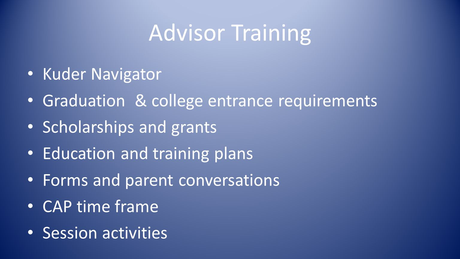 Advisor Training Kuder Navigator Graduation & college entrance requirements Scholarships and grants Education and training plans Forms and parent conversations CAP time frame Session activities