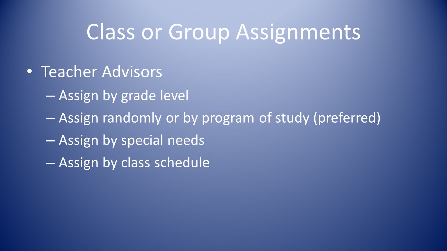 Class or Group Assignments Teacher Advisors – Assign by grade level – Assign randomly or by program of study (preferred) – Assign by special needs – Assign by class schedule