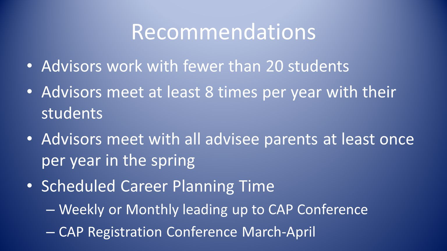 Recommendations Advisors work with fewer than 20 students Advisors meet at least 8 times per year with their students Advisors meet with all advisee parents at least once per year in the spring Scheduled Career Planning Time – Weekly or Monthly leading up to CAP Conference – CAP Registration Conference March-April