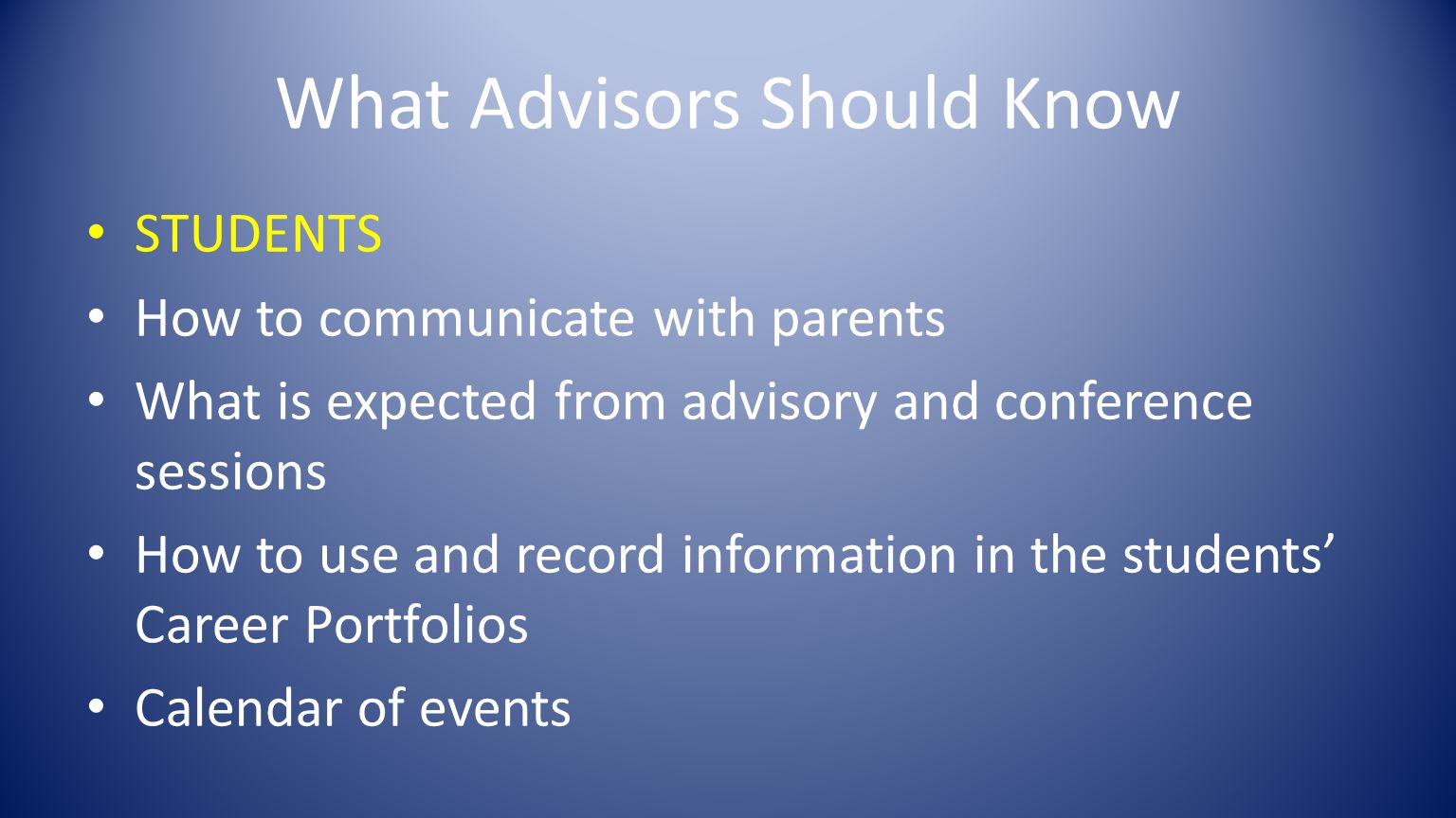 What Advisors Should Know STUDENTS How to communicate with parents What is expected from advisory and conference sessions How to use and record information in the students' Career Portfolios Calendar of events
